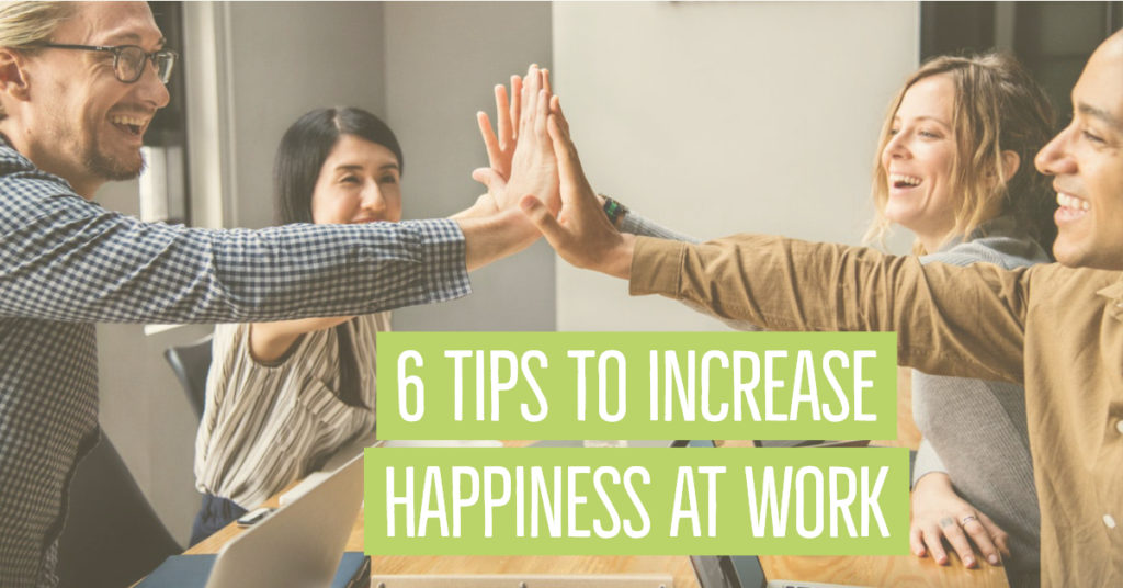 6 TIPS TO INCREASE HAPPINESS AT WORK